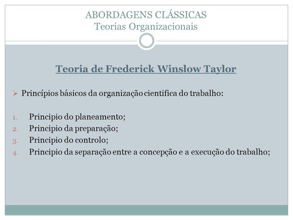 ABORDAGENS CLÁSSICAS Teorias Organizacionais Teoria de Frederick Winslow Taylor Princípios básicos da organização cientifica do trabalho: 1. Principio