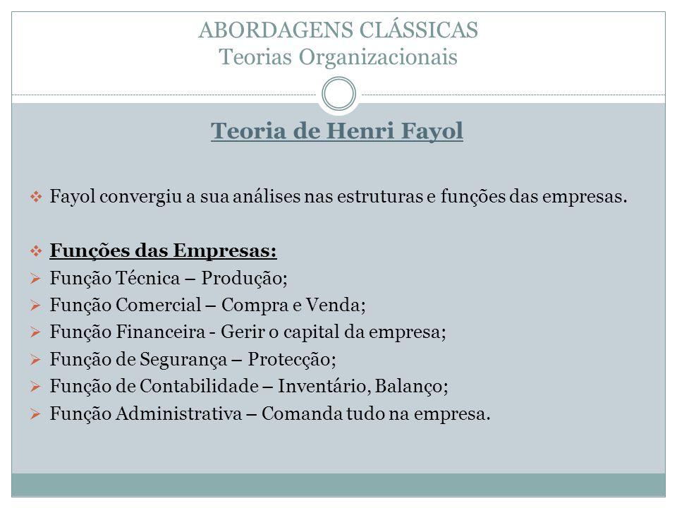 ABORDAGENS CLÁSSICAS Teorias Organizacionais Teoria de Henri Fayol Fayol convergiu a sua análises nas estruturas e funções das empresas. Funções das E