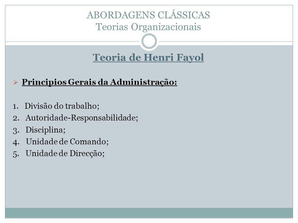 ABORDAGENS CLÁSSICAS Teorias Organizacionais Teoria de Henri Fayol Principios Gerais da Administração: 1. Divisão do trabalho; 2. Autoridade-Responsab