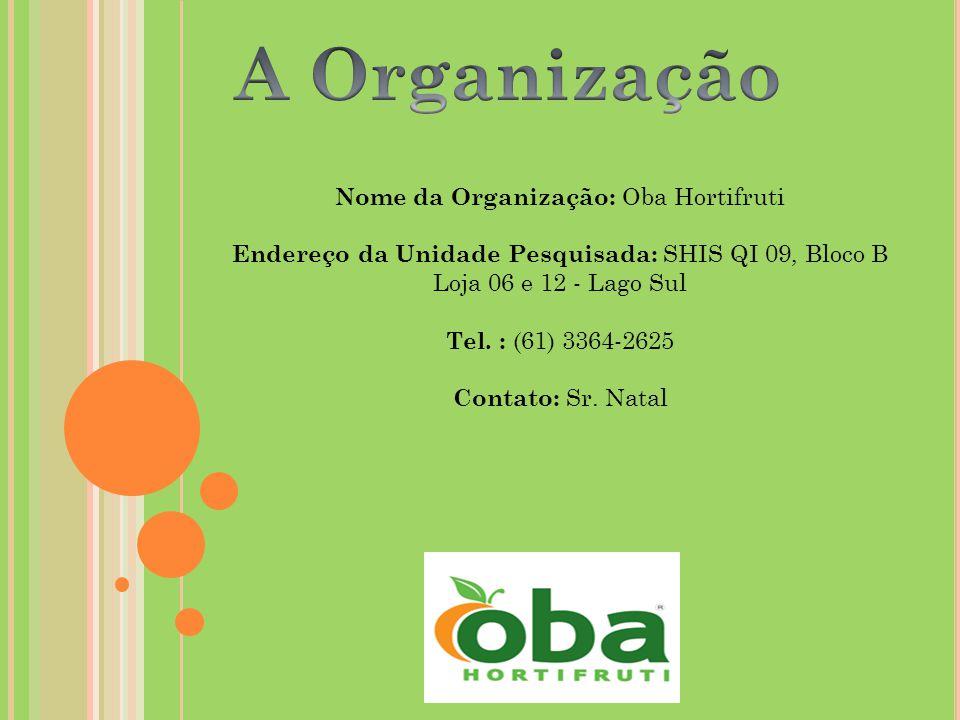 Nome da Organização: Oba Hortifruti Endereço da Unidade Pesquisada: SHIS QI 09, Bloco B Loja 06 e 12 - Lago Sul Tel.