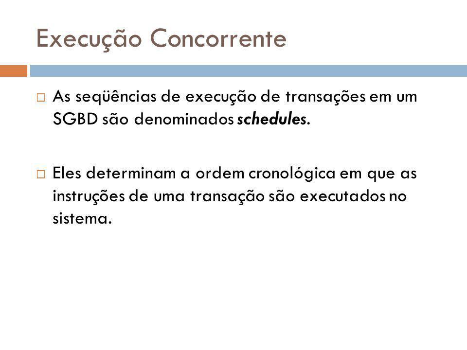 Execução Concorrente As seqüências de execução de transações em um SGBD são denominados schedules. Eles determinam a ordem cronológica em que as instr