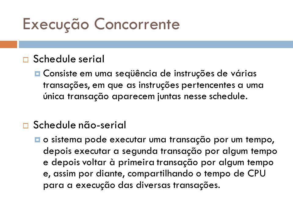 Execução Concorrente Schedule serial Consiste em uma seqüência de instruções de várias transações, em que as instruções pertencentes a uma única trans