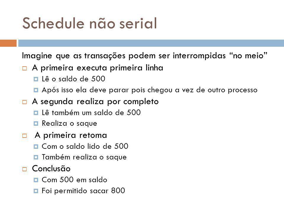 Schedule não serial Imagine que as transações podem ser interrompidas no meio A primeira executa primeira linha Lê o saldo de 500 Após isso ela deve p