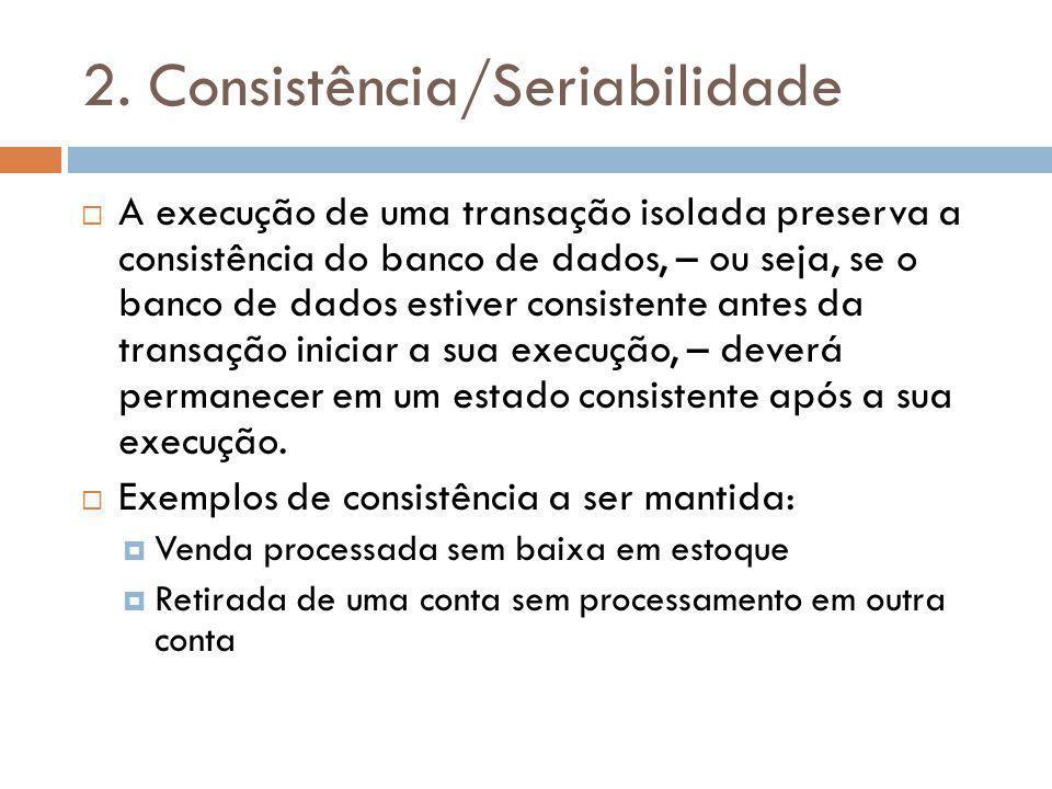 2. Consistência/Seriabilidade A execução de uma transação isolada preserva a consistência do banco de dados, – ou seja, se o banco de dados estiver co