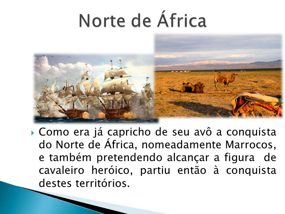 Como era já capricho de seu avô a conquista do Norte de África, nomeadamente Marrocos, e também pretendendo alcançar a figura de cavaleiro heróico, pa