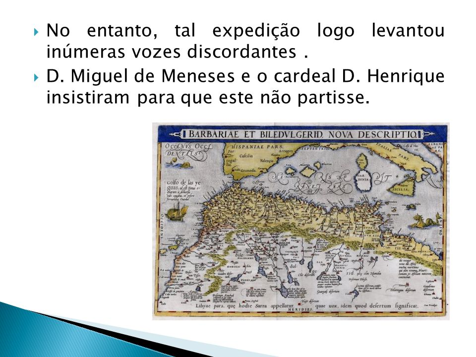 No entanto, tal expedição logo levantou inúmeras vozes discordantes. D. Miguel de Meneses e o cardeal D. Henrique insistiram para que este não partiss