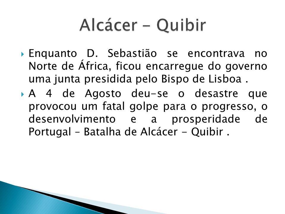 Enquanto D. Sebastião se encontrava no Norte de África, ficou encarregue do governo uma junta presidida pelo Bispo de Lisboa. A 4 de Agosto deu-se o d