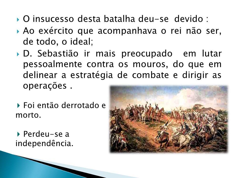 O insucesso desta batalha deu-se devido : Ao exército que acompanhava o rei não ser, de todo, o ideal; D. Sebastião ir mais preocupado em lutar pessoa