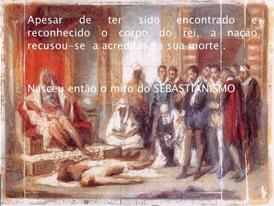Apesar de ter sido encontrado e reconhecido o corpo do rei, a nação recusou-se a acreditar na sua morte. Nasceu então o mito do SEBASTIANISMO.