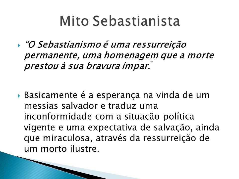 O Sebastianismo é uma ressurreição permanente, uma homenagem que a morte prestou à sua bravura ímpar. Basicamente é a esperança na vinda de um messias