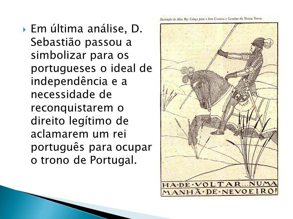 Em última análise, D. Sebastião passou a simbolizar para os portugueses o ideal de independência e a necessidade de reconquistarem o direito legítimo