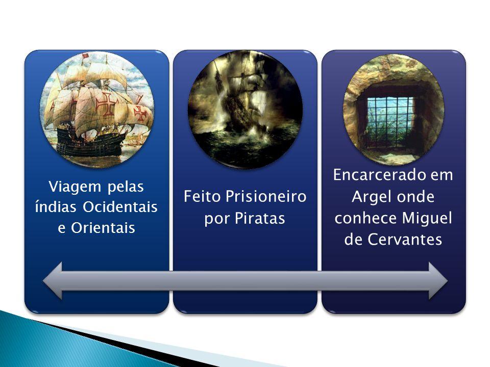 Viagem pelas índias Ocidentais e Orientais Feito Prisioneiro por Piratas Encarcerado em Argel onde conhece Miguel de Cervantes
