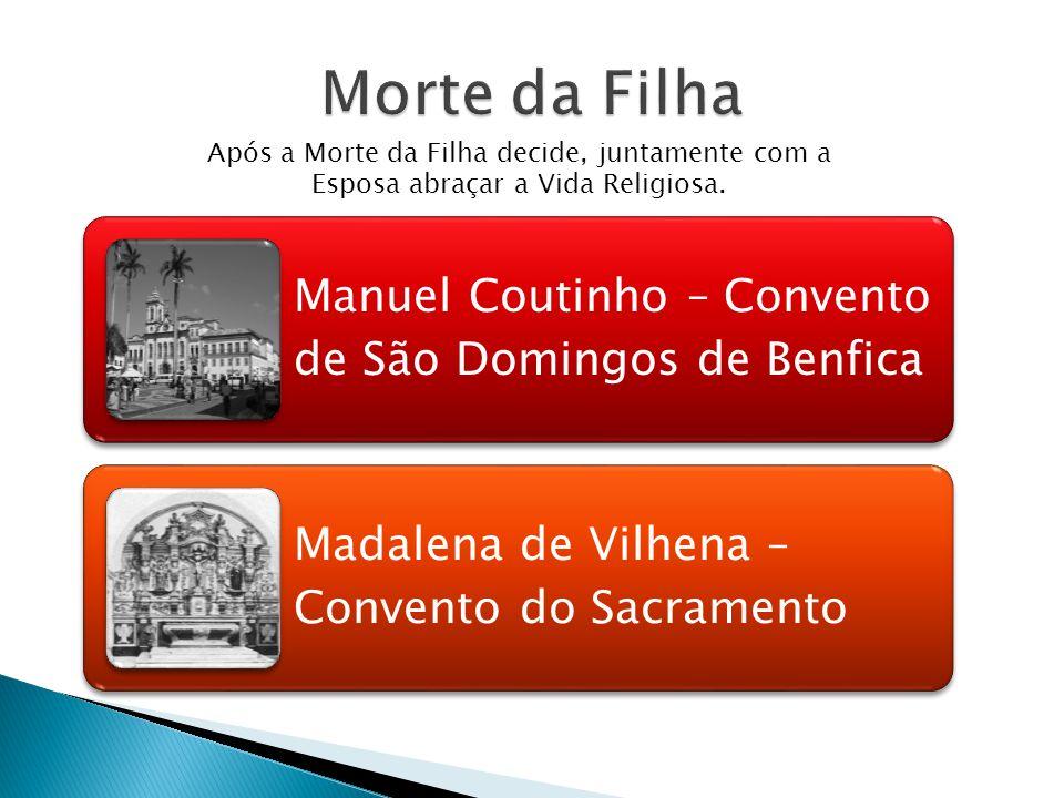 Manuel Coutinho – Convento de São Domingos de Benfica Madalena de Vilhena – Convento do Sacramento Após a Morte da Filha decide, juntamente com a Esposa abraçar a Vida Religiosa.