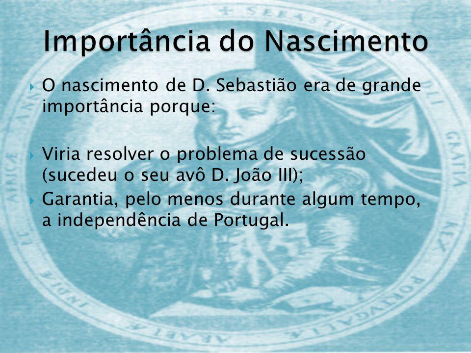 O nascimento de D. Sebastião era de grande importância porque: Viria resolver o problema de sucessão (sucedeu o seu avô D. João III); Garantia, pelo m