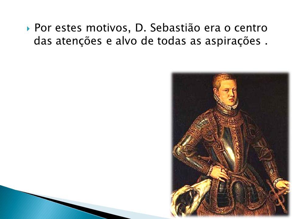 Por estes motivos, D. Sebastião era o centro das atenções e alvo de todas as aspirações.