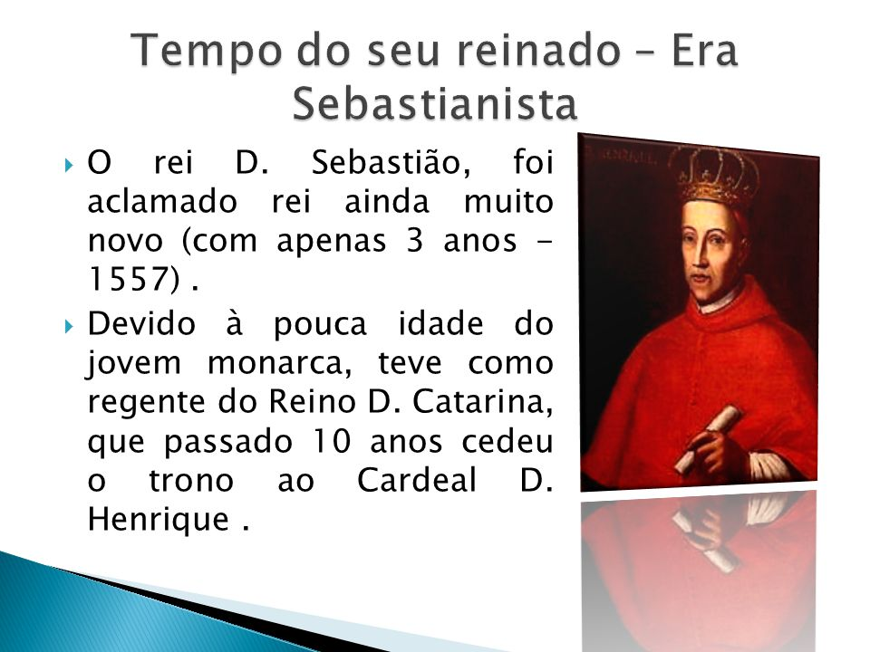 O rei D. Sebastião, foi aclamado rei ainda muito novo (com apenas 3 anos - 1557). Devido à pouca idade do jovem monarca, teve como regente do Reino D.