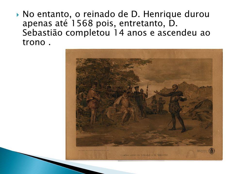 No entanto, o reinado de D. Henrique durou apenas até 1568 pois, entretanto, D. Sebastião completou 14 anos e ascendeu ao trono.