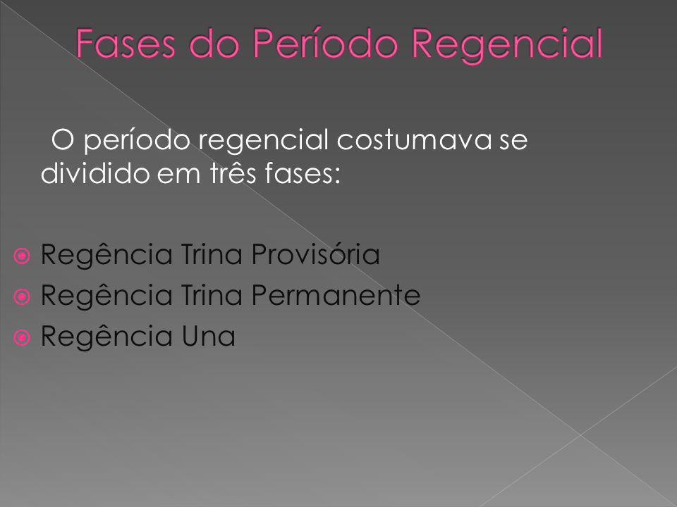 O período regencial costumava se dividido em três fases: Regência Trina Provisória Regência Trina Permanente Regência Una
