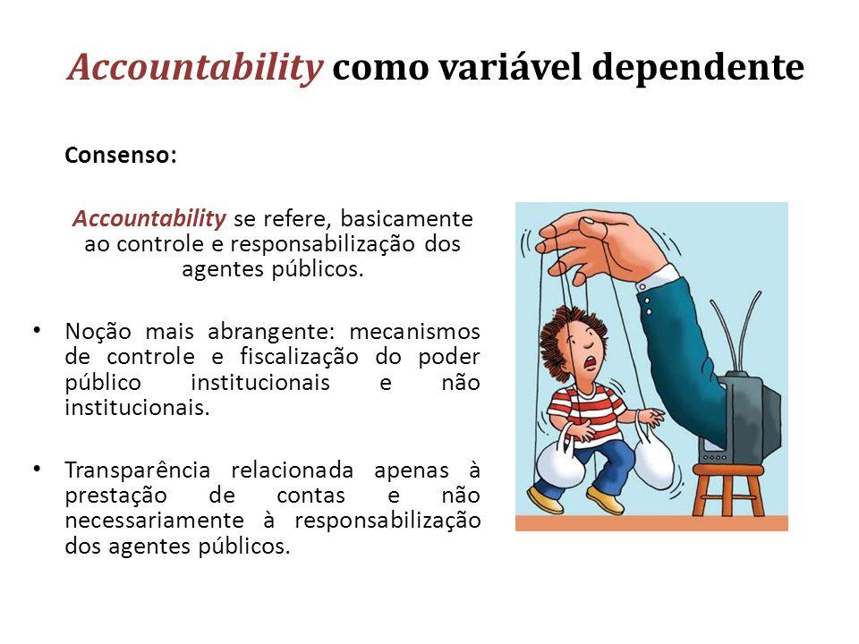 Accountability como variável dependente Consenso: Accountability se refere, basicamente ao controle e responsabilização dos agentes públicos. Noção ma