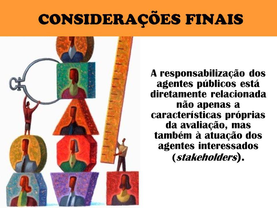 CONSIDERAÇÕES FINAIS A responsabilização dos agentes públicos está diretamente relacionada não apenas a características próprias da avaliação, mas também à atuação dos agentes interessados (stakeholders ).