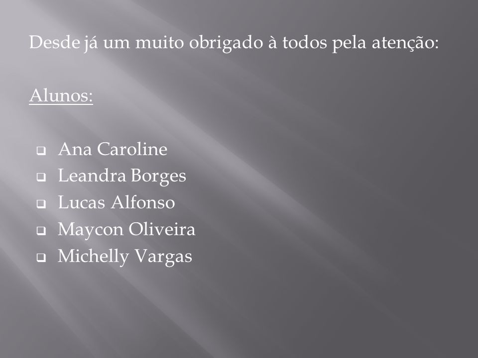 Desde já um muito obrigado à todos pela atenção: Alunos: Ana Caroline Leandra Borges Lucas Alfonso Maycon Oliveira Michelly Vargas