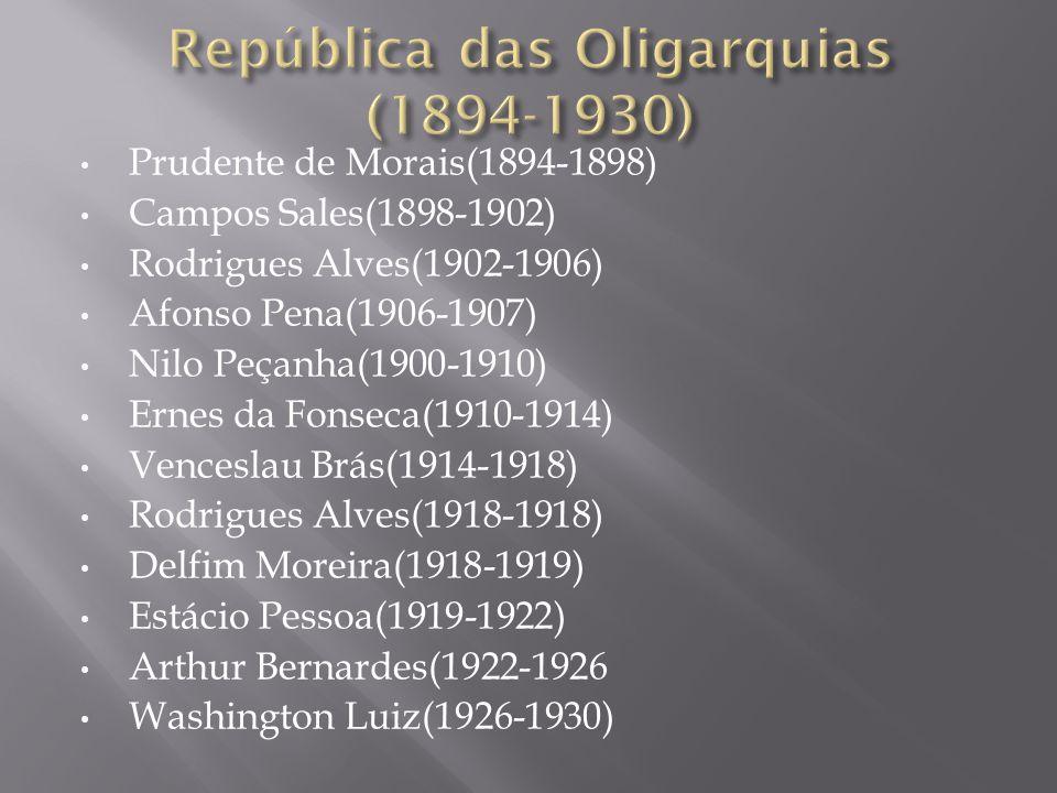 Prudente de Morais(1894-1898) Campos Sales(1898-1902) Rodrigues Alves(1902-1906) Afonso Pena(1906-1907) Nilo Peçanha(1900-1910) Ernes da Fonseca(1910-