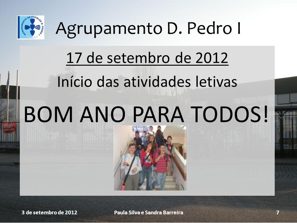 Agrupamento D. Pedro I 17 de setembro de 2012 Início das atividades letivas BOM ANO PARA TODOS! 3 de setembro de 2012Paula Silva e Sandra Barreira7