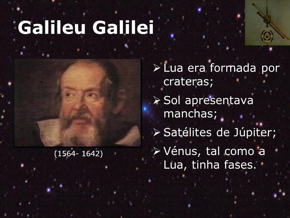 Galileu Galilei (1564- 1642) Lua era formada por crateras; Sol apresentava manchas; Satélites de Júpiter; Vénus, tal como a Lua, tinha fases.