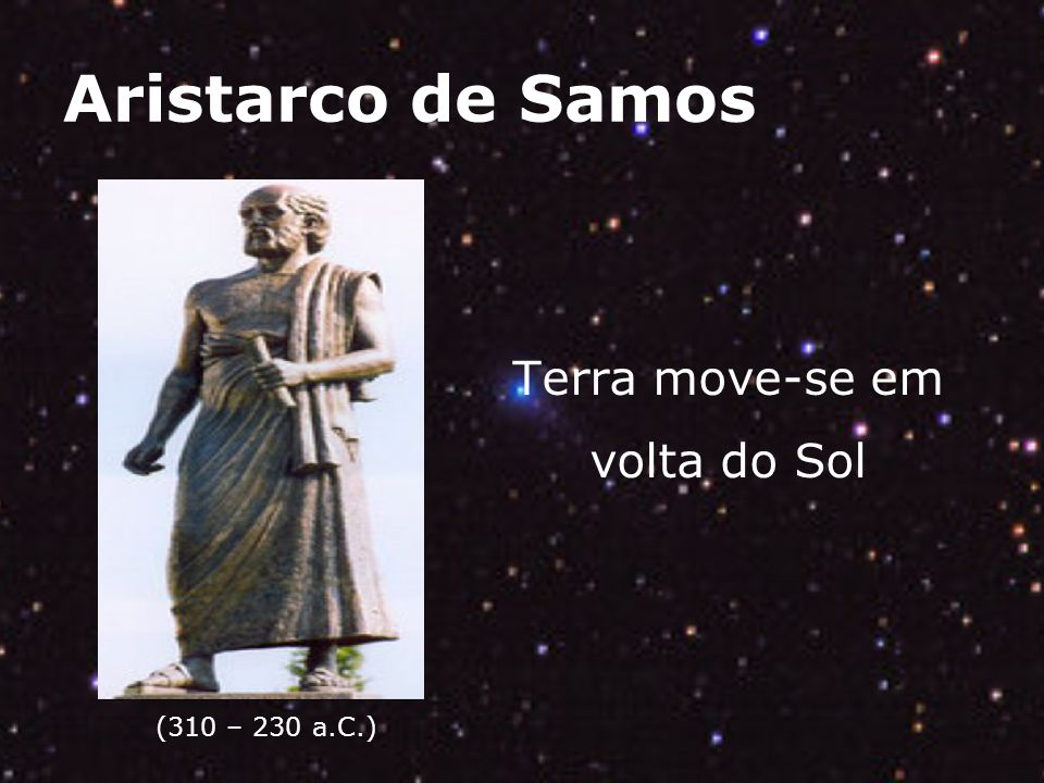 Aristarco de Samos (310 – 230 a.C.) Terra move-se em volta do Sol