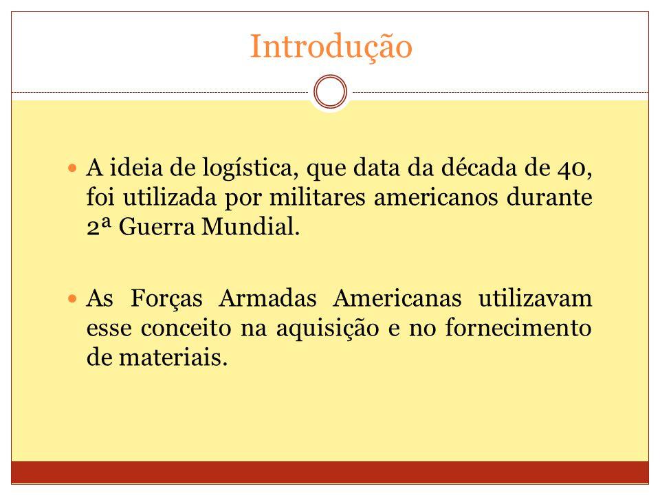 Introdução A ideia de logística, que data da década de 40, foi utilizada por militares americanos durante 2ª Guerra Mundial. As Forças Armadas America