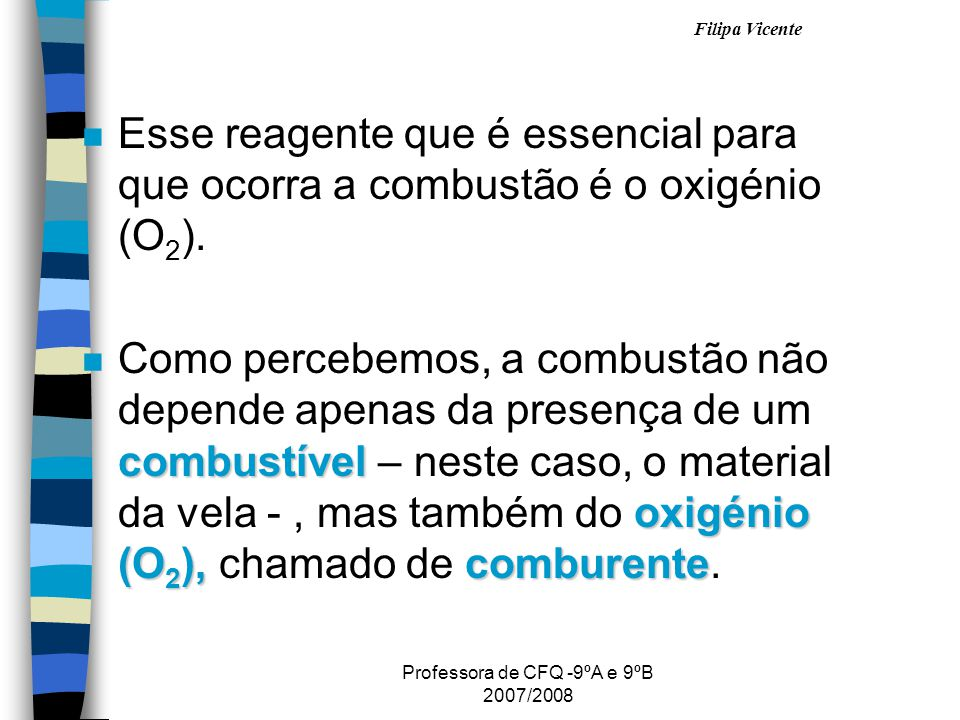 Filipa Vicente Professora de CFQ -9ºA e 9ºB 2007/2008 nEnEsse reagente que é essencial para que ocorra a combustão é o oxigénio (O 2 ). nCnComo perceb