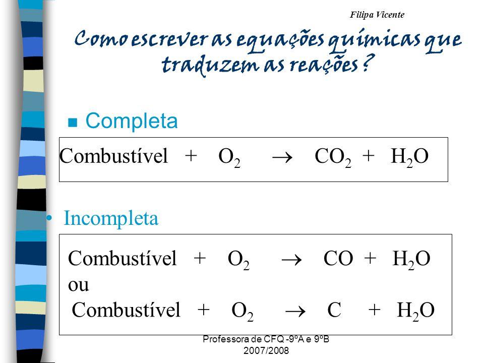 Filipa Vicente Professora de CFQ -9ºA e 9ºB 2007/2008 Como escrever as equações químicas que traduzem as reações ? n Completa Combustível + O 2 CO 2 +