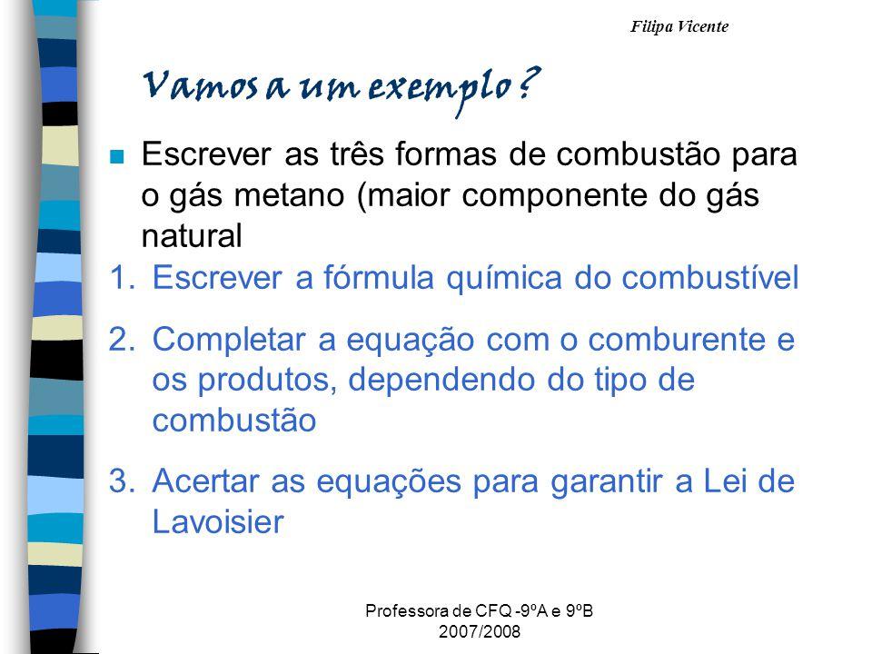 Filipa Vicente Professora de CFQ -9ºA e 9ºB 2007/2008 Vamos a um exemplo ? n Escrever as três formas de combustão para o gás metano (maior componente