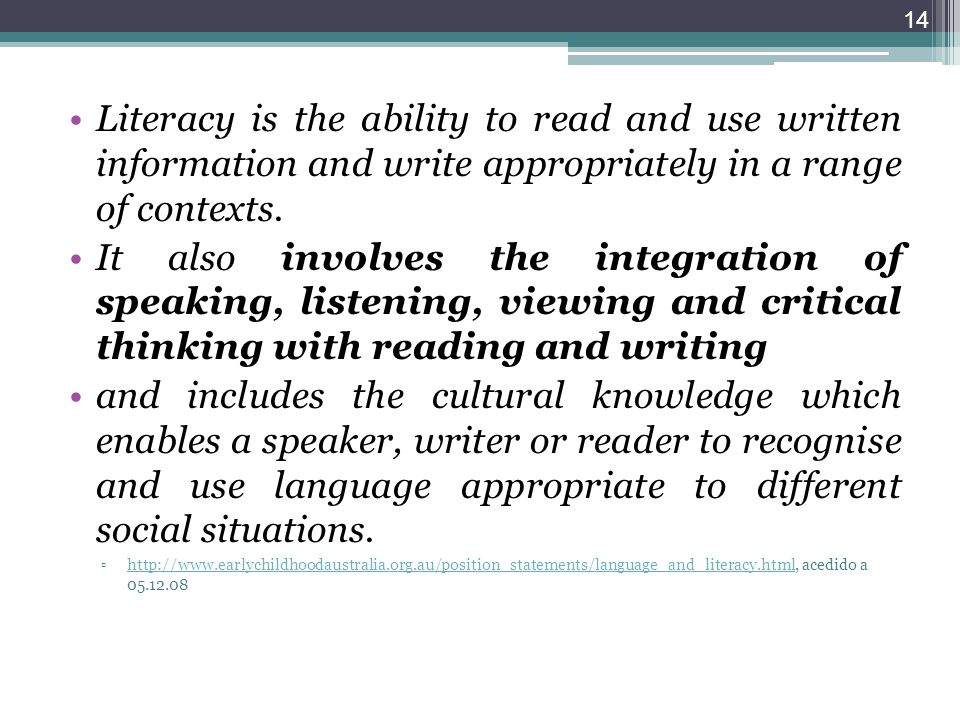 Literacy is the ability to read and use written information and write appropriately in a range of contexts. It also involves the integration of speaki