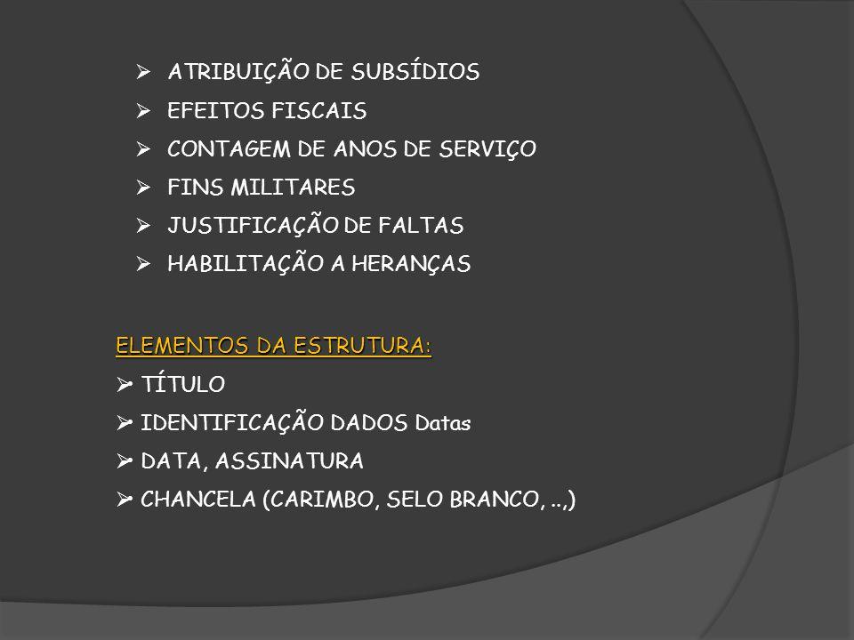 ATRIBUIÇÃO DE SUBSÍDIOS EFEITOS FISCAIS CONTAGEM DE ANOS DE SERVIÇO FINS MILITARES JUSTIFICAÇÃO DE FALTAS HABILITAÇÃO A HERANÇAS ELEMENTOS DA ESTRUTURA: TÍTULO IDENTIFICAÇÃO DADOS Datas DATA, ASSINATURA CHANCELA (CARIMBO, SELO BRANCO,..,)