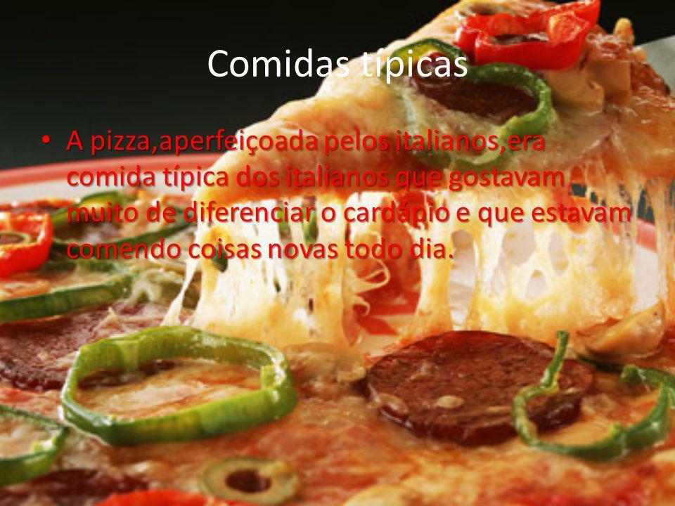 Comidas típicas A pizza,aperfeiçoada pelos italianos,era comida típica dos italianos que gostavam muito de diferenciar o cardápio e que estavam comend