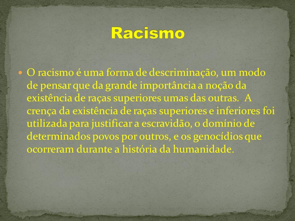 O racismo é uma forma de descriminação, um modo de pensar que da grande importância a noção da existência de raças superiores umas das outras. A crenç