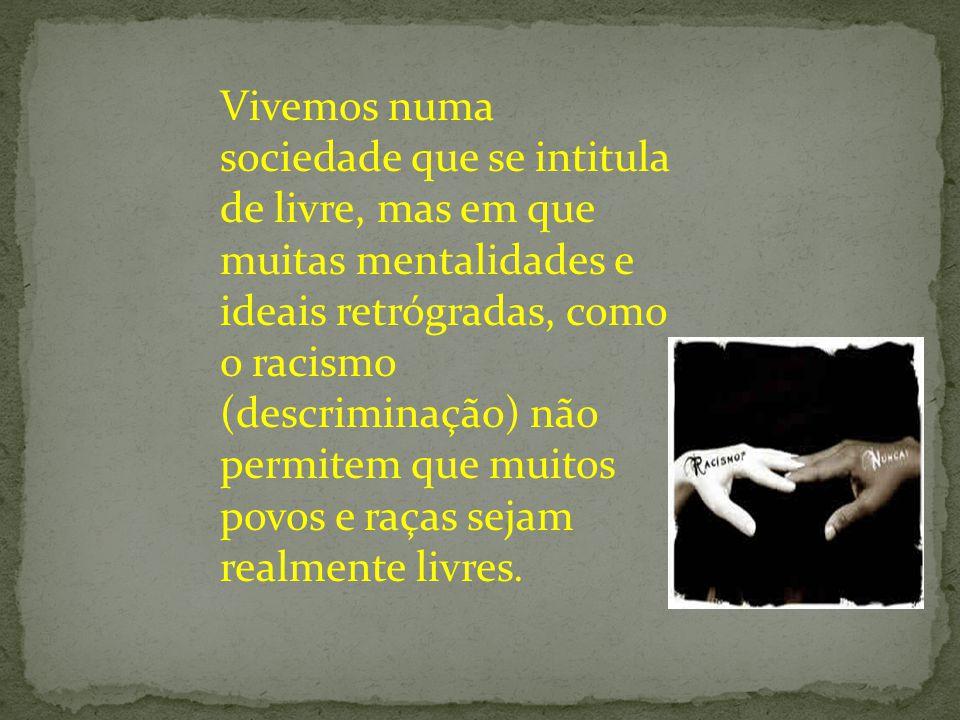 Vivemos numa sociedade que se intitula de livre, mas em que muitas mentalidades e ideais retrógradas, como o racismo (descriminação) não permitem que