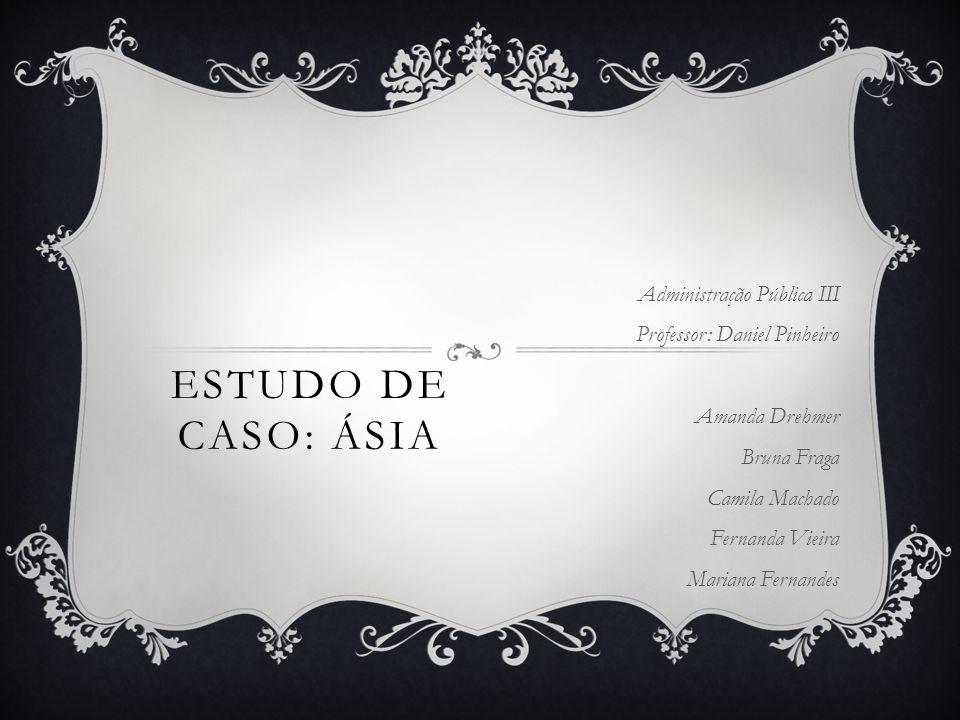 ESTUDO DE CASO: ÁSIA Administração Pública III Professor: Daniel Pinheiro Amanda Drehmer Bruna Fraga Camila Machado Fernanda Vieira Mariana Fernandes