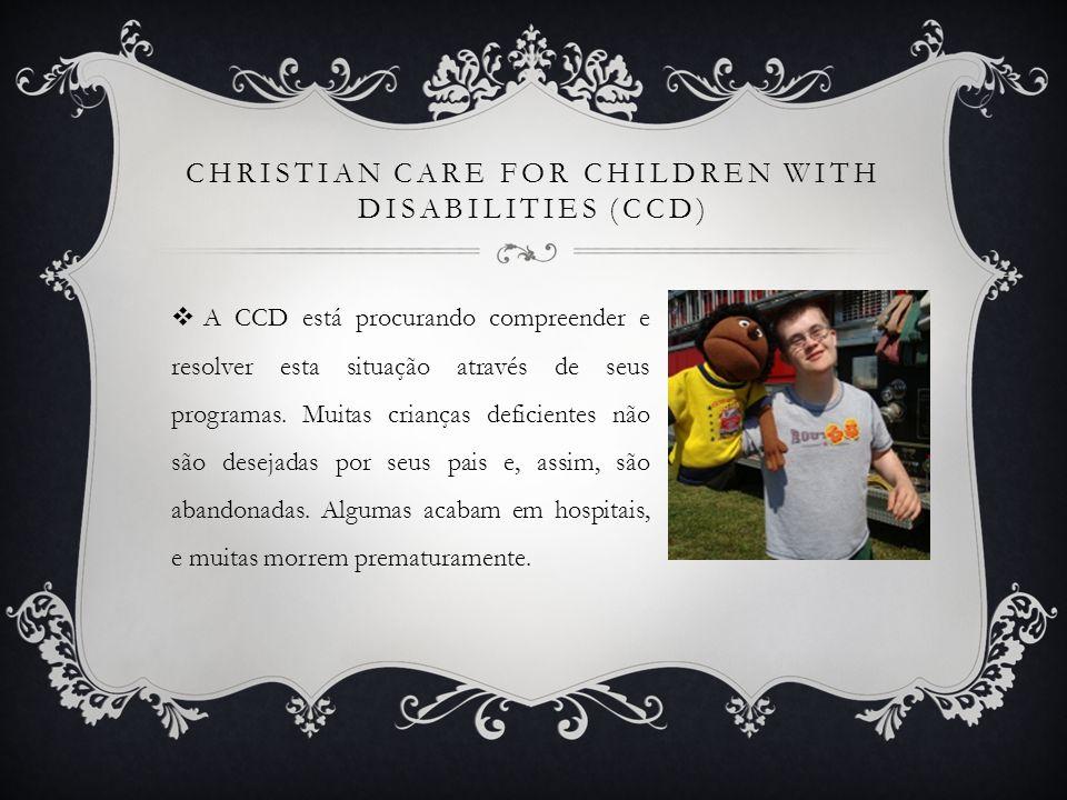 CHRISTIAN CARE FOR CHILDREN WITH DISABILITIES (CCD) A CCD está procurando compreender e resolver esta situação através de seus programas. Muitas crian