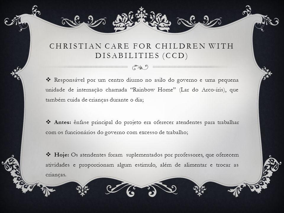 CHRISTIAN CARE FOR CHILDREN WITH DISABILITIES (CCD) Responsável por um centro diurno no asilo do governo e uma pequena unidade de internação chamada R