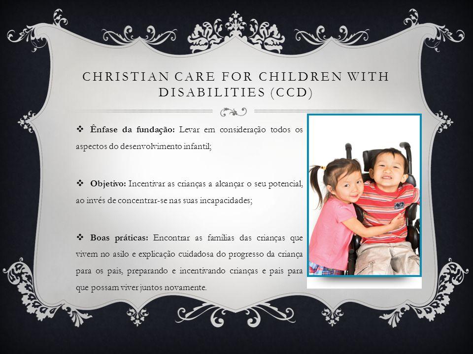 CHRISTIAN CARE FOR CHILDREN WITH DISABILITIES (CCD) Ênfase da fundação: Levar em consideração todos os aspectos do desenvolvimento infantil; Objetivo: