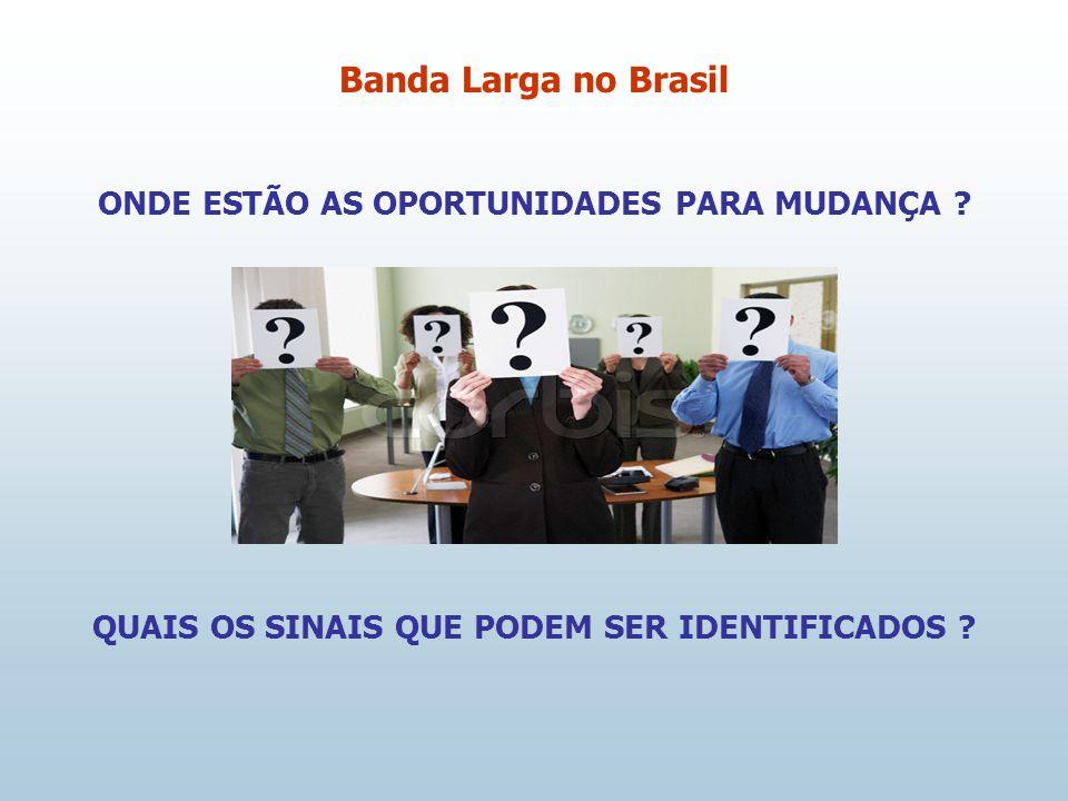 ONDE ESTÃO AS OPORTUNIDADES PARA MUDANÇA ? QUAIS OS SINAIS QUE PODEM SER IDENTIFICADOS ? Banda Larga no Brasil