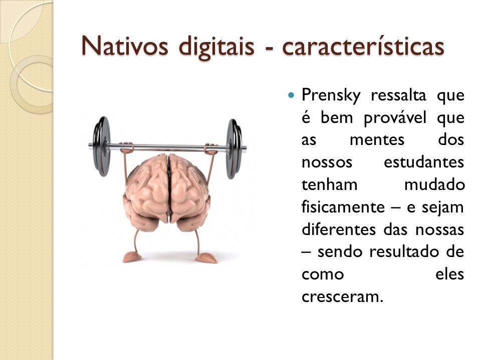 Nativos digitais - características Prensky ressalta que é bem provável que as mentes dos nossos estudantes tenham mudado fisicamente – e sejam diferen