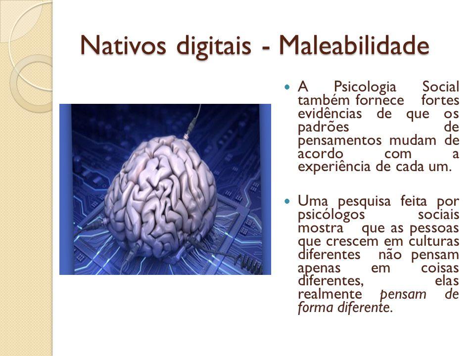 Nativos digitais - Maleabilidade A Psicologia Social também fornece fortes evidências de que os padrões de pensamentos mudam de acordo com a experiênc