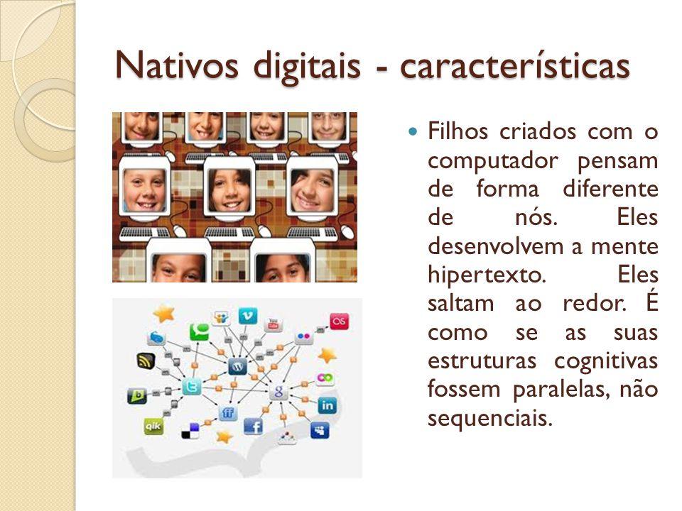 Nativos digitais - características Filhos criados com o computador pensam de forma diferente de nós. Eles desenvolvem a mente hipertexto. Eles saltam