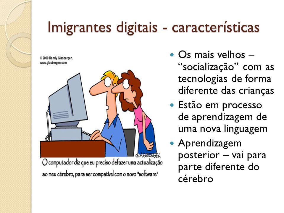 Imigrantes digitais - características Os mais velhos – socialização com as tecnologias de forma diferente das crianças Estão em processo de aprendizag