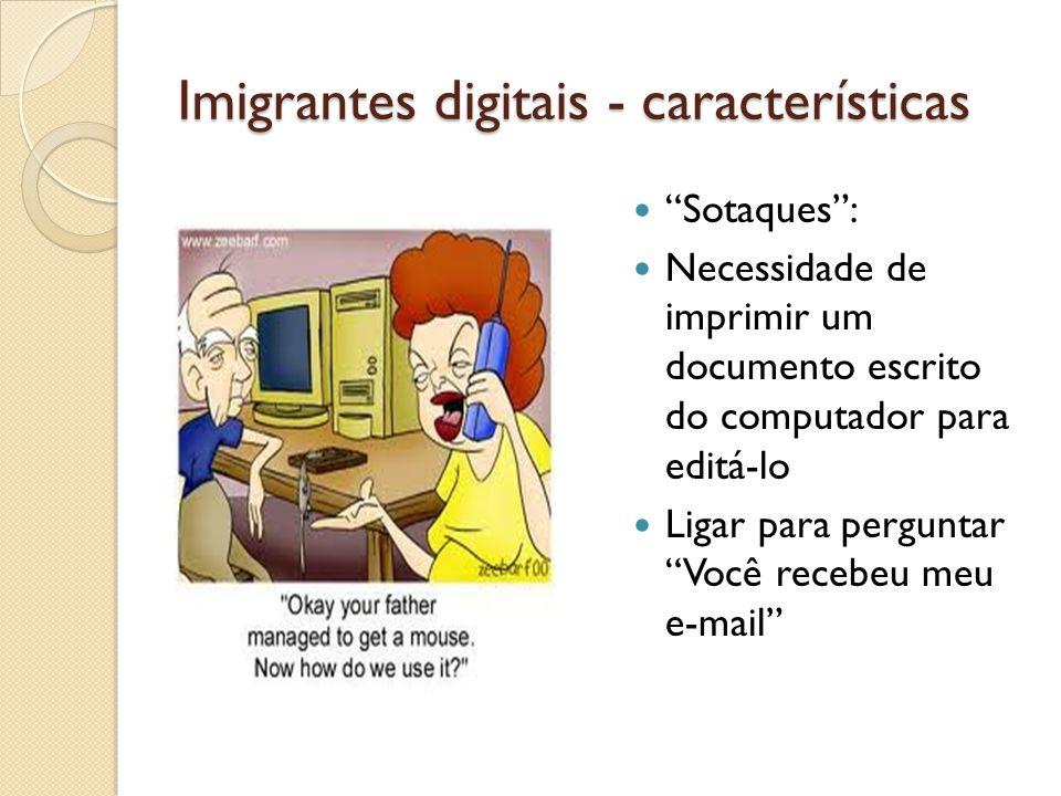 Imigrantes digitais - características Sotaques: Necessidade de imprimir um documento escrito do computador para editá-lo Ligar para perguntar Você rec