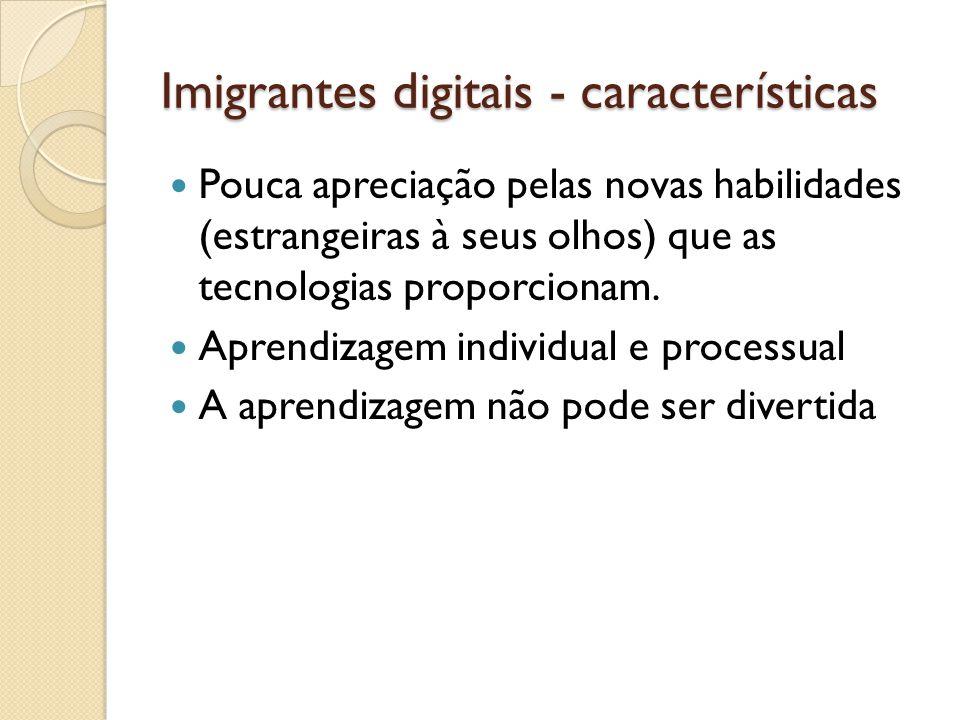 Imigrantes digitais - características Pouca apreciação pelas novas habilidades (estrangeiras à seus olhos) que as tecnologias proporcionam. Aprendizag