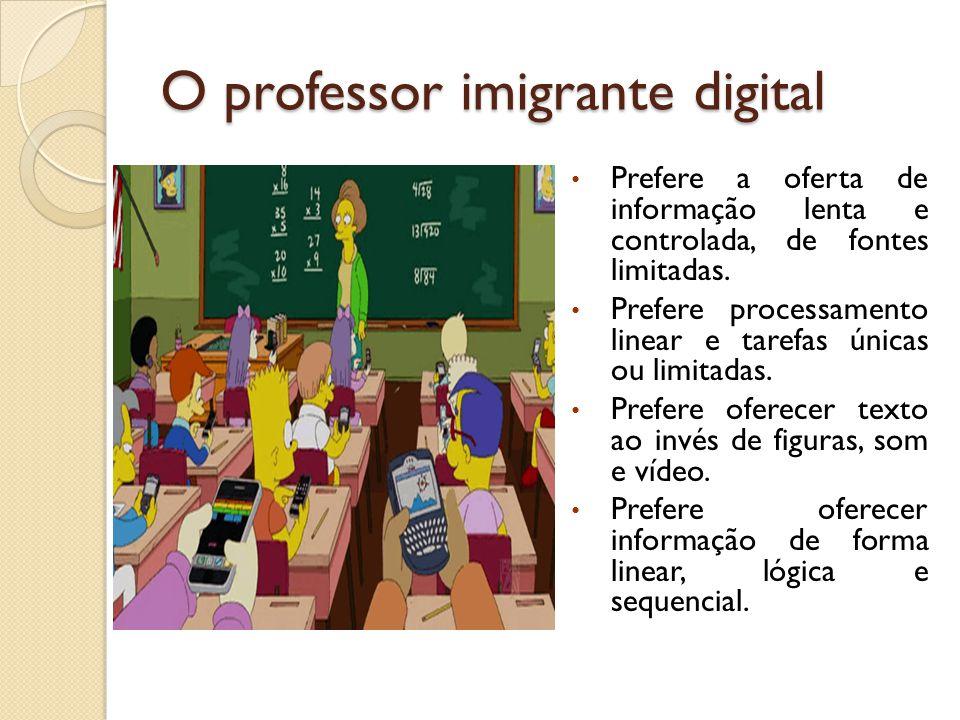 O professor imigrante digital Prefere a oferta de informação lenta e controlada, de fontes limitadas. Prefere processamento linear e tarefas únicas ou
